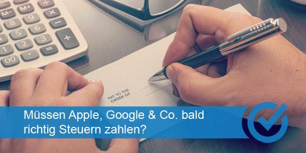 Müssen Apple, Google & Co. bald richtig Steuern zahlen?